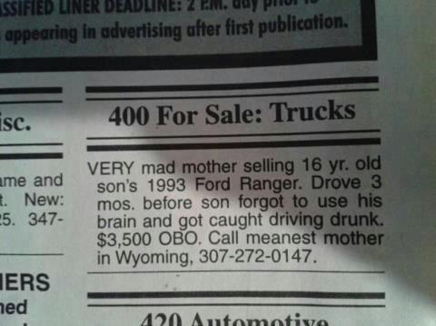 400 For Sale: Trucks VERY mad mother selling 16 yr. old son's 1993 Ford Ranger. Drove 3 mos. before son forgot to use his brain and got caught driving drunk. $3,500 OBO. Call meanest mother in Wyoming, 307-272-0147.
